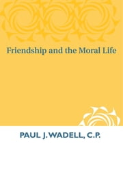 Friendship and the Moral Life ebook by Paul  J. Wadell, C.P.