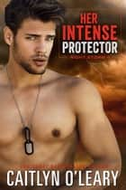 Her Intense Protector - A Navy SEAL Romance ebook by Caitlyn O'Leary