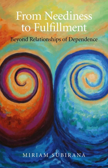 From Neediness to Fulfillment - Beyond Relationships of Dependence ebook by Miriam Subirana