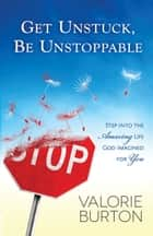 Get Unstuck, Be Unstoppable - Step into the Amazing Life God Imagined for You ebook by Valorie Burton
