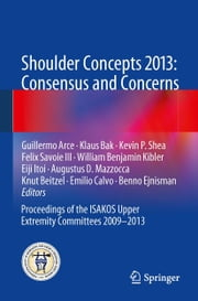 Shoulder Concepts 2013: Consensus and Concerns - Proceedings of the ISAKOS Upper Extremity Committees 2009-2013 ebook by Guillermo Arce,Klaus Bak,Kevin P Shea,William Benjamin Kibler,Eiji Itoi,Knut Beitzel,Emilio Calvo,Benno Ejnisman,Felix Savoie III,Augustus D. Mazzocca
