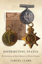 Distributing Status - The Evolution of State Honours in Western Europe ebook by Samuel Clark