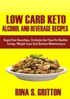 Low Carb Keto Alcohol and Beverages Recipes - Sugar-Free Smoothies, Cocktails, and Teas for Healthy Living, Weight Loss, and Ketosis Maintenance ebook by Rina S. Gritton