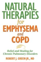 Natural Therapies for Emphysema and COPD - Relief and Healing for Chronic Pulmonary Disorders ebook by Robert J. Green, Jr., ND,...