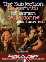 The Subjection of Women - La servitù delle donne - Bilingual parallel text - Bilingue con testo inglese a fronte: English - Italian / Inglese - Italiano (Dual Language Easy Reader) ebook by John Stuart Mill