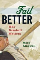 Fail Better - Why Baseball Matters ebook by Mark Kingwell