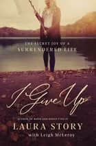 I Give Up - The Secret Joy of a Surrendered Life eBook by Laura Story, Leigh McLeroy