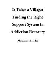 It Takes a Village: Finding the Right Support System in Addiction Recovery ebook by Alexandrea Holder