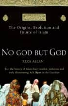 No God But God - The Origins, Evolution and Future of Islam eBook by Reza Aslan