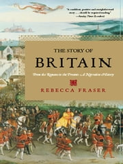 The Story of Britain: From the Romans to the Present: A Narrative History ebook by Rebecca Fraser