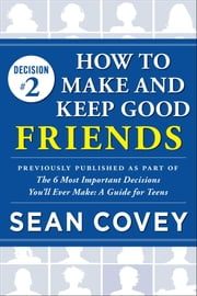 "Decision #2: How to Make and Keep Good Friends - Previously published as part of ""The 6 Most Important Decisions You'll Ever Make"" ebook by Sean Covey"
