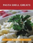 Pasta Shell Greats: Delicious Pasta Shell Recipes, The Top 61 Pasta Shell Recipes ebook by Jo Franks