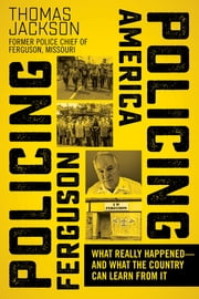Policing Ferguson, Policing America - What Really Happened . . . and What the Country Can Learn from It ebook by Thomas Jackson