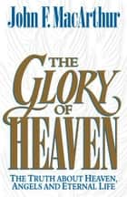 The Glory of Heaven: The Truth about Heaven, Angels and Eternal Life ebook by John MacArthur, Leonard G. Goss, Richard Baxter,...