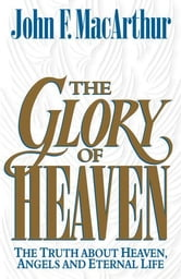 The Glory of Heaven: The Truth about Heaven, Angels and Eternal Life ebook by John MacArthur,Leonard G. Goss,Richard Baxter,Thomas Boston,Charles H. Spurgeon,J. C. Ryle