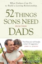 52 Things Sons Need from Their Dads - What Fathers Can Do to Build a Lasting Relationship ebook by Jay Payleitner