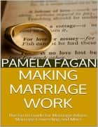 Making Marriage Work: The Go to Guide for Marriage Advice, Marriage Counseling and More ebook by Pamela Fagan