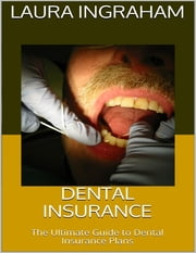 Dental Insurance: The Ultimate Guide to Dental Insurance Plans ebook by Laura Ingraham
