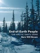 End-of-Earth People - The Arctic Sahtu Dene ebook by Bern Will Brown