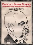 Francisco Ferrer Guardia - Anticlericalismo, pedagogía y revolución ebook by Juan Avilés Farré