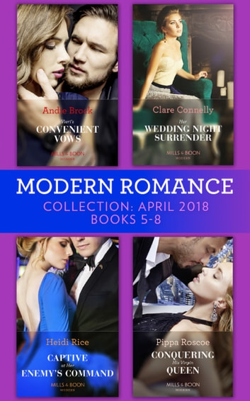 Modern Romance Collection: April 2018 Books 5 - 8: Vieri's Convenient Vows / Her Wedding Night Surrender / Captive at Her Enemy's Command / Conquering His Virgin Queen (Mills & Boon e-Book Collections) ebook by Andie Brock,Clare Connelly,Heidi Rice,Pippa Roscoe