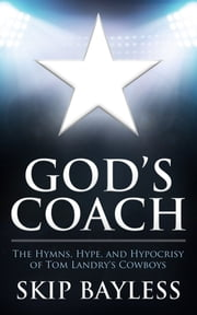 God's Coach - The Hymns, Hype, and Hypocrisy of Tom Landry's Cowboys ebook by Skip Bayless