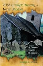 The Church Needs a New Model - The Present One Is Too Weak ebook by Dennis C. Olson