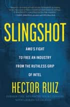 Slingshot - AMD's Fight to Free an Industry from the Ruthless Grip of Intel ebook by Hector Ruiz