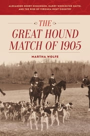 The Great Hound Match of 1905 - Alexander Henry Higginson, Harry Worcester Smith, and the Rise of Virginia Hunt Country ebook by Martha Wolfe
