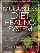 Mucusless Diet Healing System ebook by Prof. Arnold Ehret