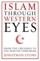 Islam Through Western Eyes - From the Crusades to the War on Terrorism ebook by Jonathan Lyons