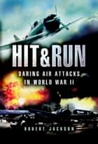 Hit and Run - Daring Air Attacks in World War II ebook by Robert Jackson