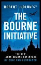 Robert Ludlum's™ The Bourne Initiative ebook by Eric Van Lustbader