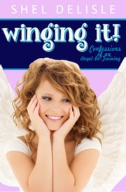 Winging It!: Confessions of an Angel in Training ebook by Shel Delisle