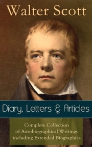 Sir Walter Scott: Diary, Letters & Articles - Complete Collection of Autobiographical Writings including Extended Biographies: Memoirs and Essays featuring Reminiscences of the Author of Waverly, Rob Roy, Ivanhoe, The Pirate, Old Mortality, The Guy M