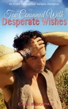 Too Consumed With Desperate Wishes: An Erotic Paranormal Vampire Romance ebook by Cara B. Connor
