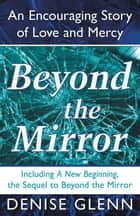 Beyond the Mirror - An Encouraging Story of Love and Mercy ebook by Denise Glenn