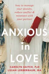 Anxious in Love - How to Manage Your Anxiety, Reduce Conflict, and Reconnect with Your Partner ebook by Carolyn Daitch, PhD,Lissah Lorberbaum, MA