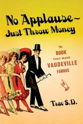 No Applause--Just Throw Money - The Book That Made Vaudeville Famous ebook by Trav S.D.