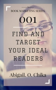 Book Marketing 001: Find and Target Your Ideal Readers - Book Marketing Series ebook by Abigail O. Chika
