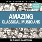 Amazing Classical Musicians audiobook by Dr Charles Margerison