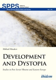 Development and Dystopia - Studies in Post-Soviet Ukraine and Eastern Europe ebook by Mikhail Minakov