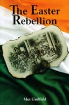 The Easter Rebellion: The outstanding narrative history of the 1916 Rising in Ireland ebook by Max Caulfield