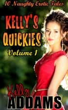 Kelly's Quickies Volume 1: 10 Naughty Erotic Tales ebook by Kelly Addams
