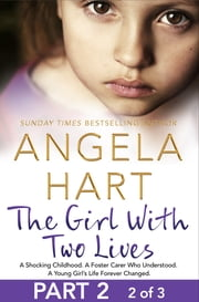 The Girl With Two Lives Part 2 of 3 - A Shocking Childhood. A Foster Carer Who Understood. A Young Girl's Life Forever Changed. ebook by Angela Hart