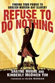 Refuse to Do Nothing - Finding Your Power to Abolish Modern-Day Slavery ebook by Shayne Moore,Kimberly McOwen Yim,Elisa Morgan