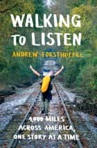 Walking to Listen - 4,000 Miles Across America, One Story at a Time ebook by Andrew Forsthoefel