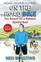 On the Road Bike - The Search For a Nation's Cycling Soul eBook by Ned Boulting