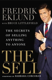 The Sell - The Secrets of Selling Anything to Anyone ebook by Fredrik Eklund,Bruce Littlefield,Barbara Corcoran