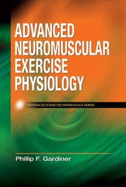 Advanced Neuromuscular Exercise Physiology ebook by Phillip F. Gardiner